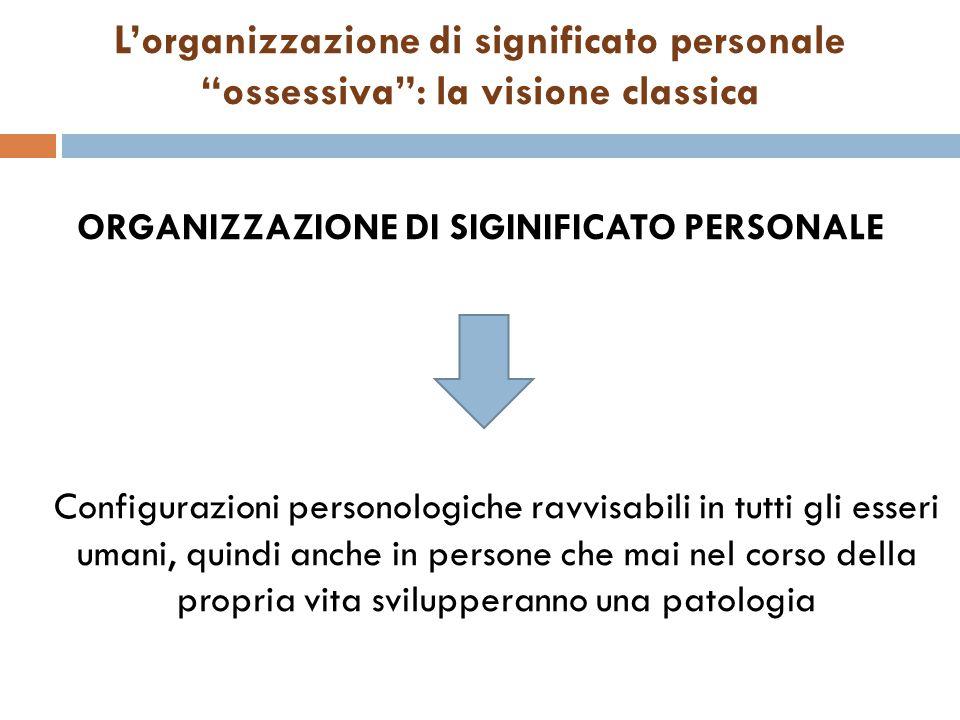 """L'organizzazione di significato personale """"ossessiva"""": la visione classica ORGANIZZAZIONE DI SIGINIFICATO PERSONALE Configurazioni personologiche ravv"""