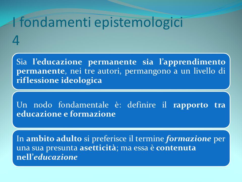 I fondamenti epistemologici 4 Sia l'educazione permanente sia l'apprendimento permanente, nei tre autori, permangono a un livello di riflessione ideol
