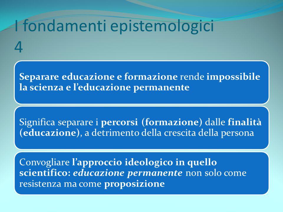 I fondamenti epistemologici 4 Separare educazione e formazione rende impossibile la scienza e l'educazione permanente Significa separare i percorsi (f