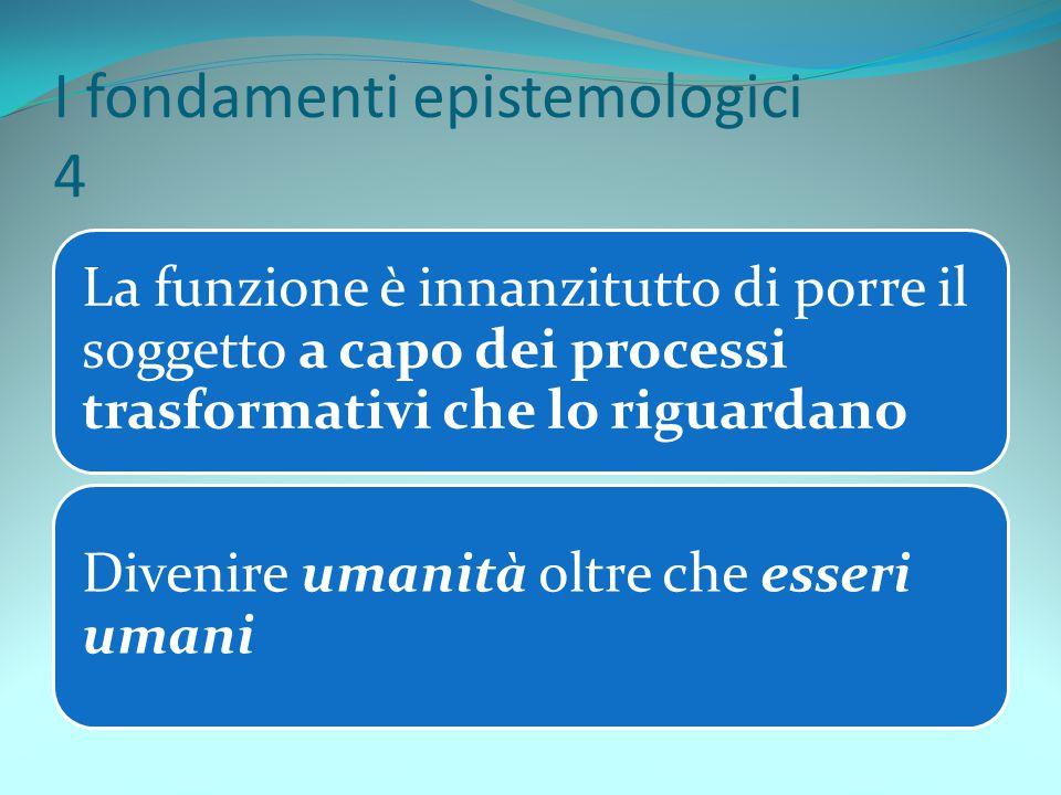 I fondamenti epistemologici 4 La funzione è innanzitutto di porre il soggetto a capo dei processi trasformativi che lo riguardano Divenire umanità olt