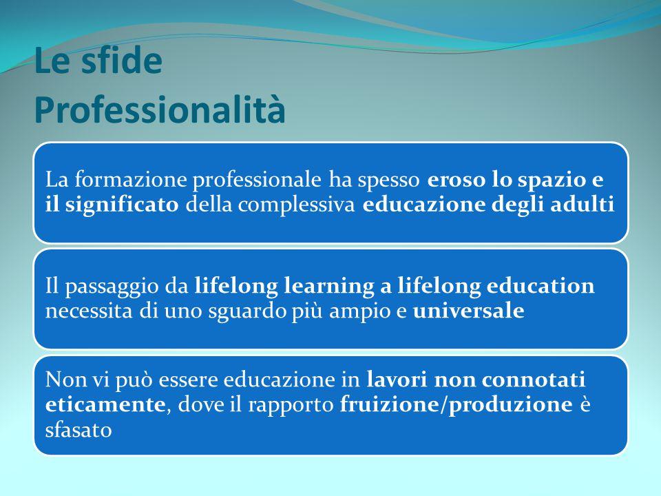 Le sfide Professionalità La formazione professionale ha spesso eroso lo spazio e il significato della complessiva educazione degli adulti Il passaggio