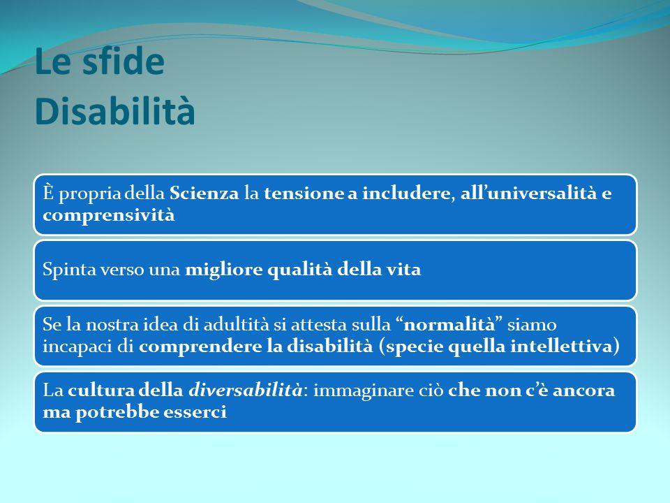 Le sfide Disabilità È propria della Scienza la tensione a includere, all'universalità e comprensività Spinta verso una migliore qualità della vita Se
