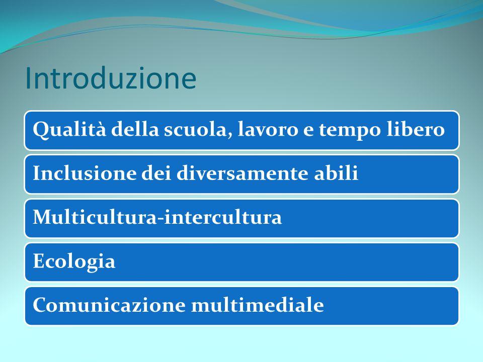 Introduzione Qualità della scuola, lavoro e tempo liberoInclusione dei diversamente abiliMulticultura-interculturaEcologiaComunicazione multimediale