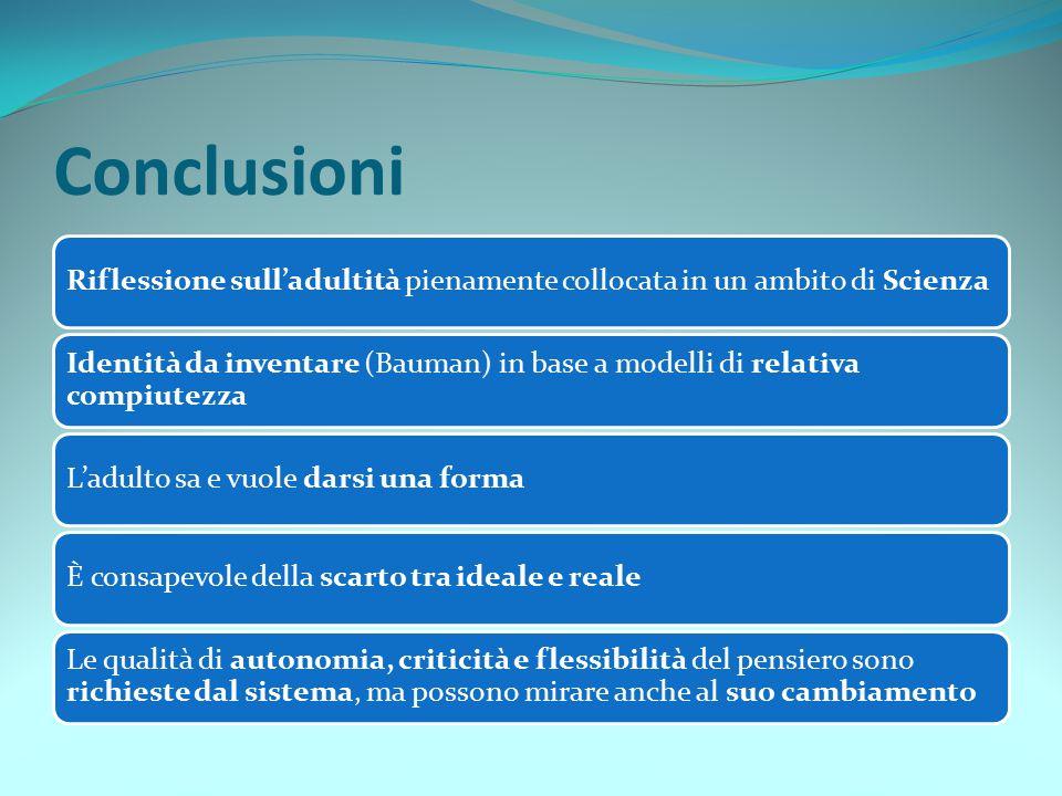 Conclusioni Riflessione sull'adultità pienamente collocata in un ambito di Scienza Identità da inventare (Bauman) in base a modelli di relativa compiu