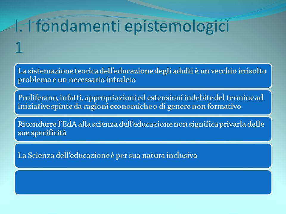 I. I fondamenti epistemologici 1 La sistemazione teorica dell'educazione degli adulti è un vecchio irrisolto problema e un necessario intralcio Prolif