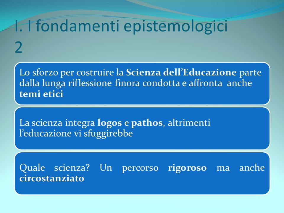 I. I fondamenti epistemologici 2 Lo sforzo per costruire la Scienza dell'Educazione parte dalla lunga riflessione finora condotta e affronta anche tem