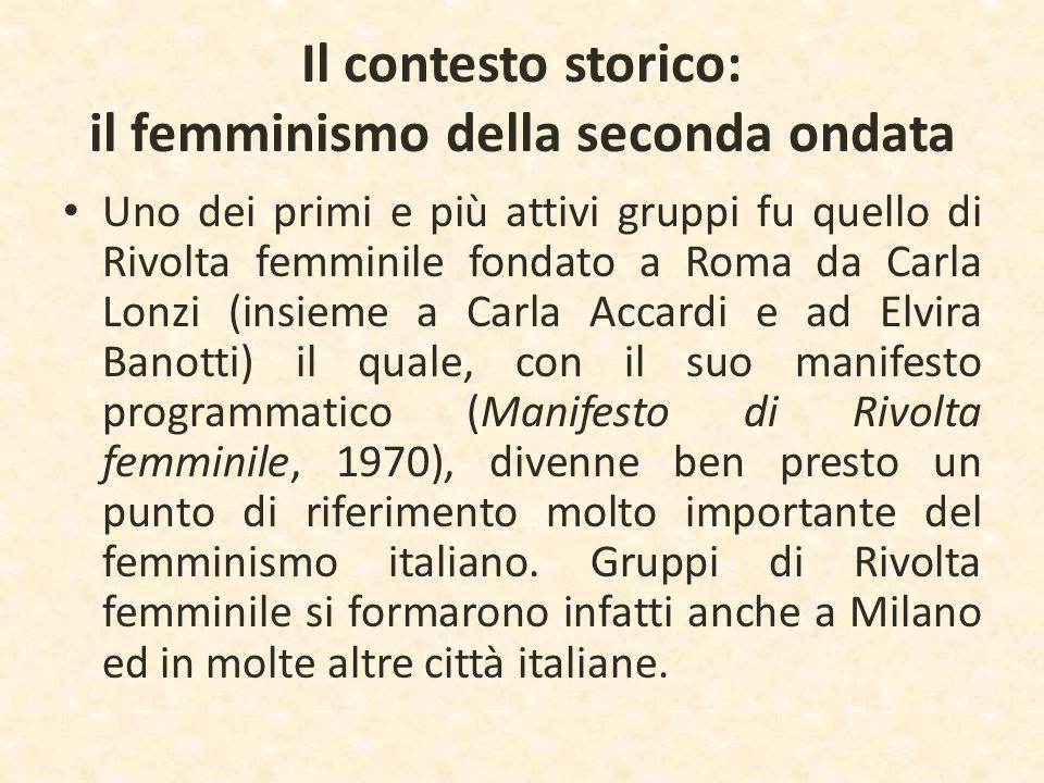 Il contesto storico: il femminismo della seconda ondata Uno dei primi e più attivi gruppi fu quello di Rivolta femminile fondato a Roma da Carla Lonzi
