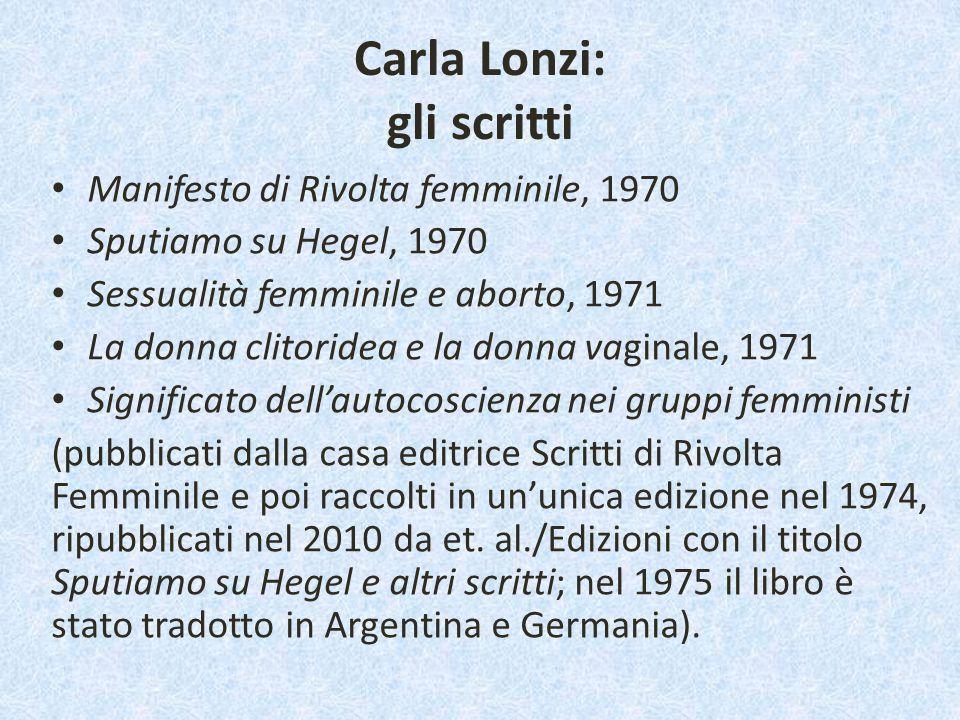 Carla Lonzi: gli scritti Manifesto di Rivolta femminile, 1970 Sputiamo su Hegel, 1970 Sessualità femminile e aborto, 1971 La donna clitoridea e la don