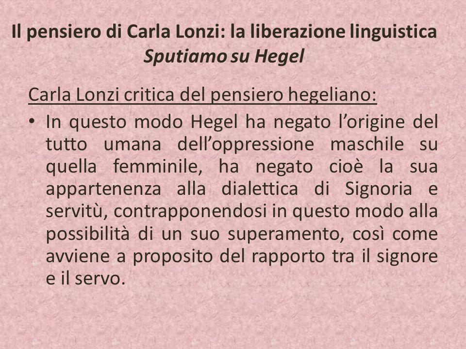 Il pensiero di Carla Lonzi: la liberazione linguistica Sputiamo su Hegel Carla Lonzi critica del pensiero hegeliano: In questo modo Hegel ha negato l'