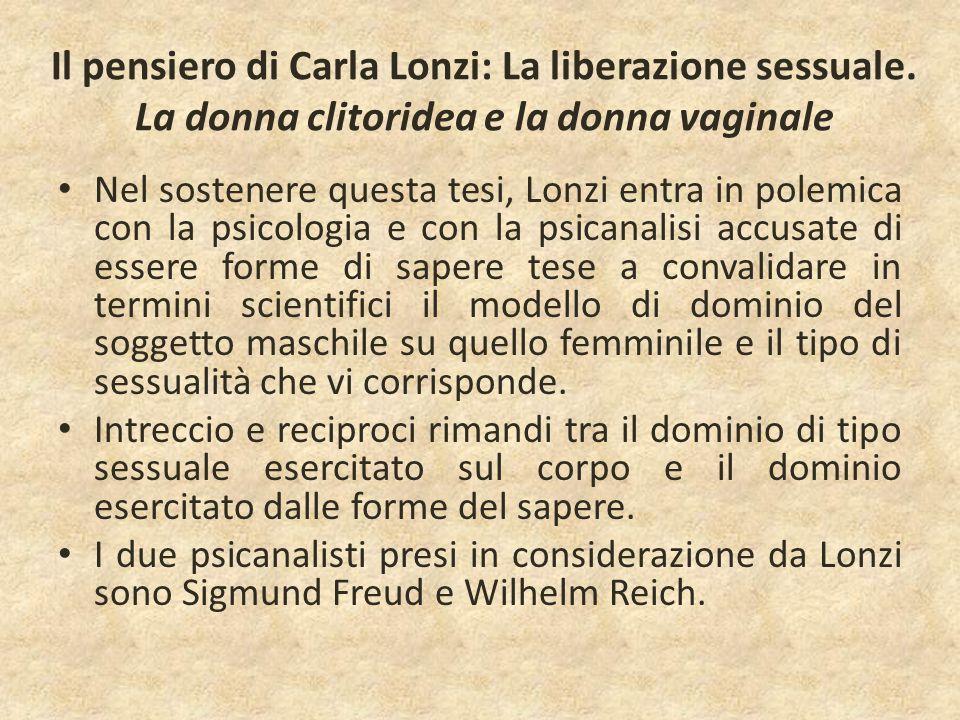 Il pensiero di Carla Lonzi: La liberazione sessuale. La donna clitoridea e la donna vaginale Nel sostenere questa tesi, Lonzi entra in polemica con la