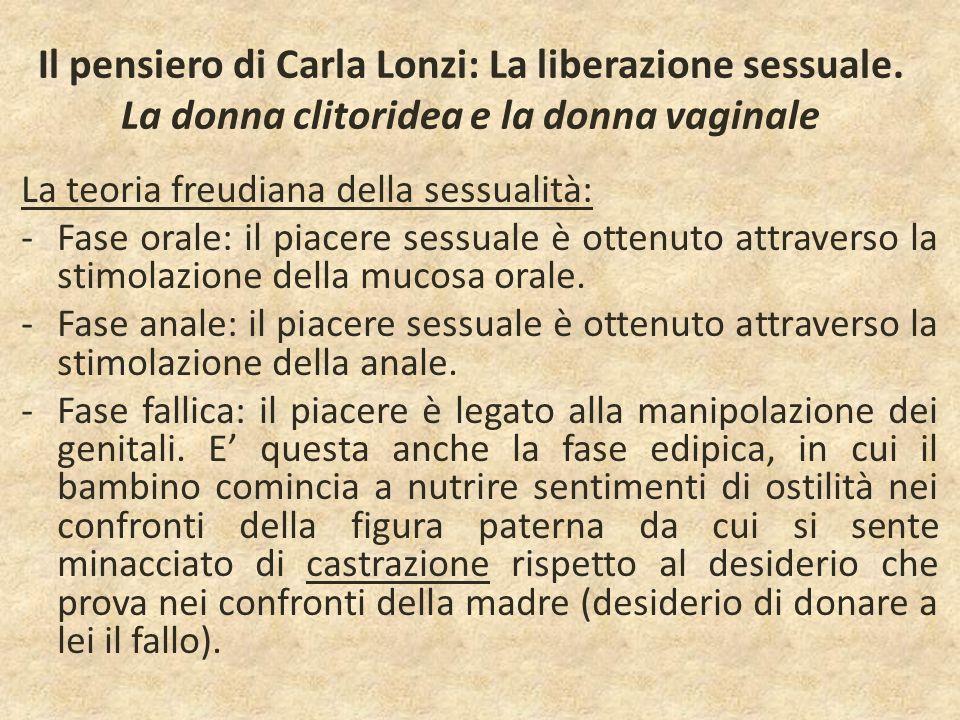 Il pensiero di Carla Lonzi: La liberazione sessuale. La donna clitoridea e la donna vaginale La teoria freudiana della sessualità: -Fase orale: il pia