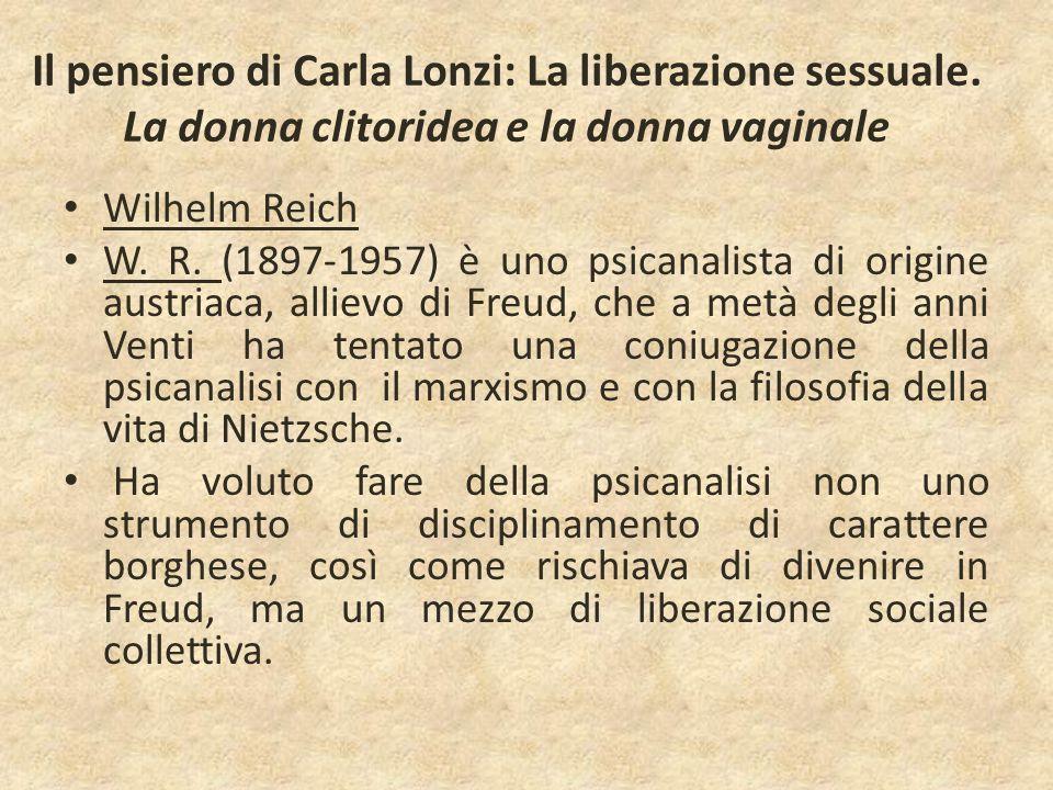 Il pensiero di Carla Lonzi: La liberazione sessuale. La donna clitoridea e la donna vaginale Wilhelm Reich W. R. (1897-1957) è uno psicanalista di ori
