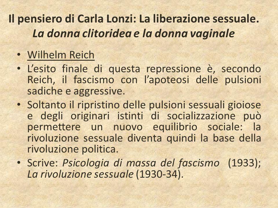 Il pensiero di Carla Lonzi: La liberazione sessuale. La donna clitoridea e la donna vaginale Wilhelm Reich L'esito finale di questa repressione è, sec