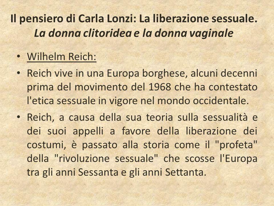 Il pensiero di Carla Lonzi: La liberazione sessuale. La donna clitoridea e la donna vaginale Wilhelm Reich: Reich vive in una Europa borghese, alcuni
