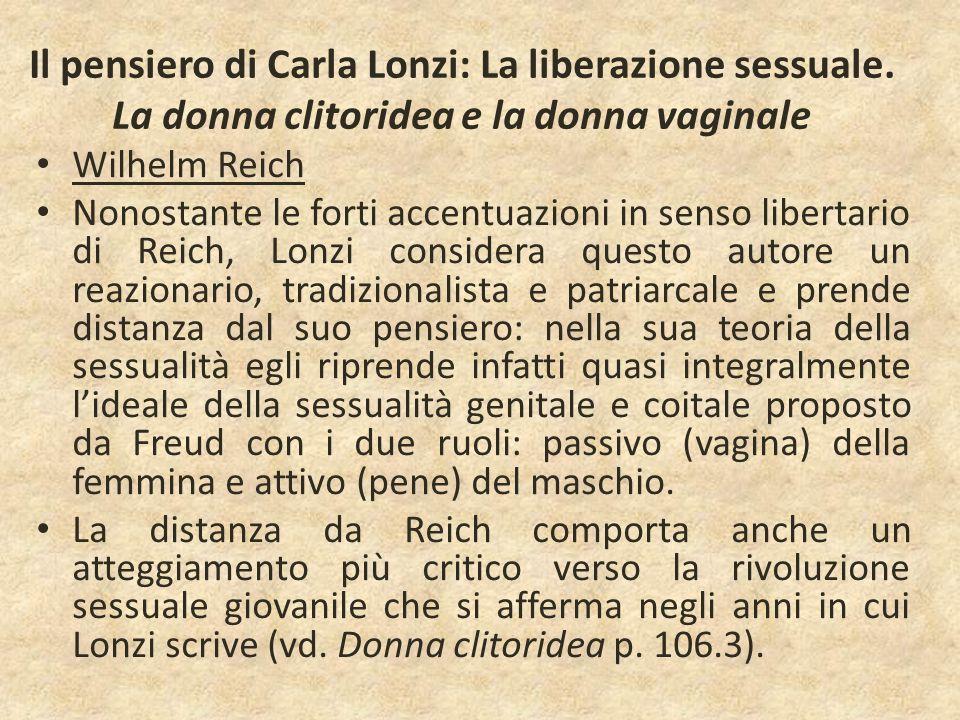 Il pensiero di Carla Lonzi: La liberazione sessuale. La donna clitoridea e la donna vaginale Wilhelm Reich Nonostante le forti accentuazioni in senso