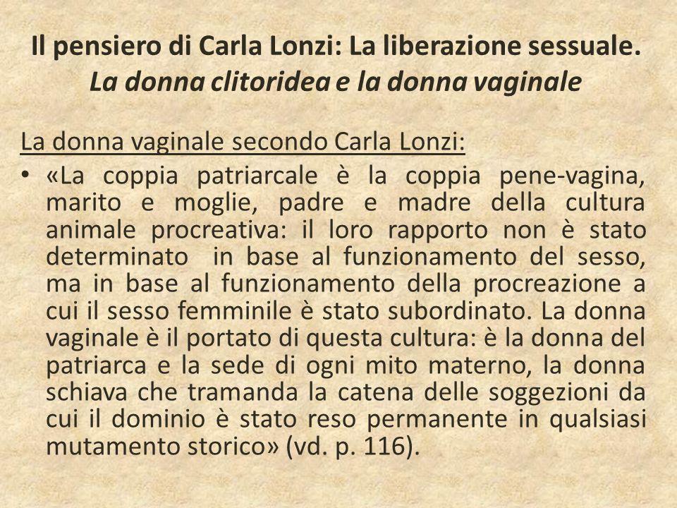 Il pensiero di Carla Lonzi: La liberazione sessuale. La donna clitoridea e la donna vaginale La donna vaginale secondo Carla Lonzi: «La coppia patriar