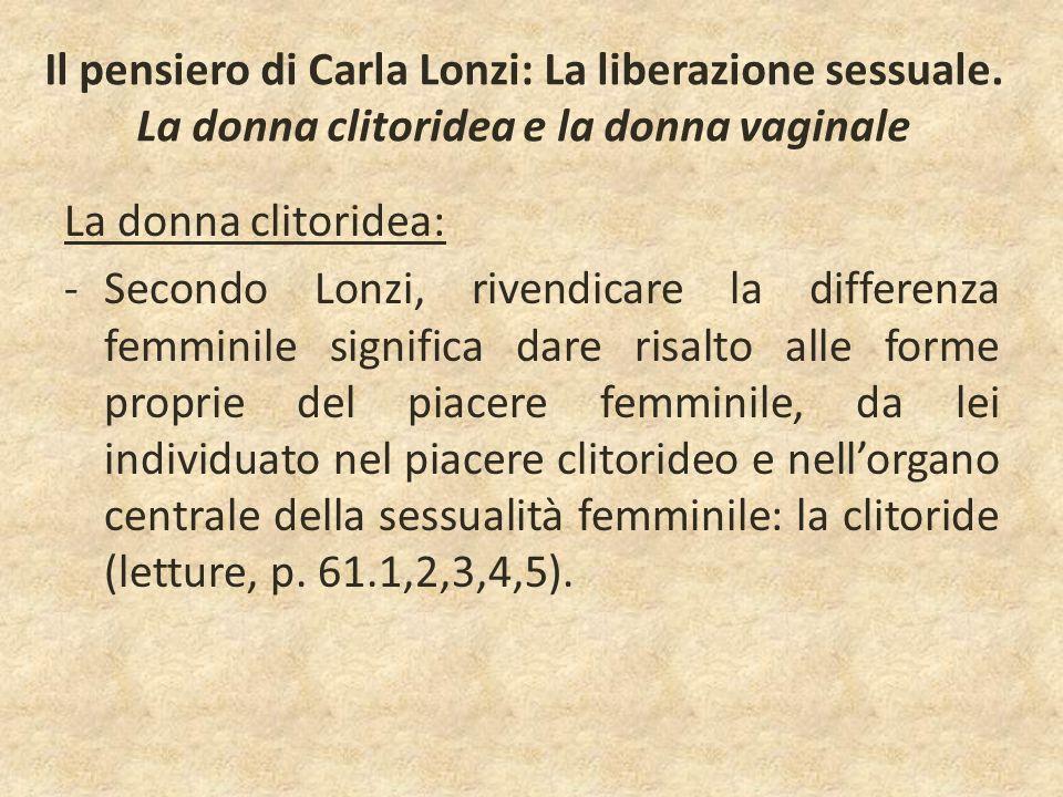 Il pensiero di Carla Lonzi: La liberazione sessuale. La donna clitoridea e la donna vaginale La donna clitoridea: -Secondo Lonzi, rivendicare la diffe