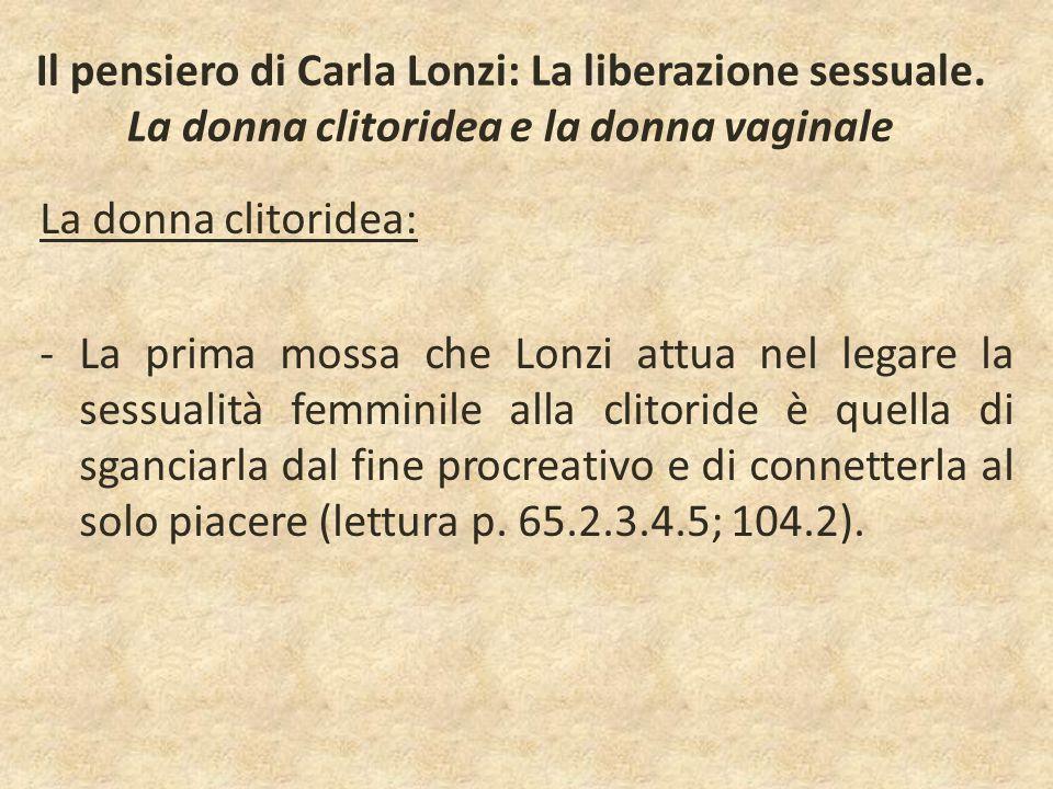 Il pensiero di Carla Lonzi: La liberazione sessuale. La donna clitoridea e la donna vaginale La donna clitoridea: -La prima mossa che Lonzi attua nel