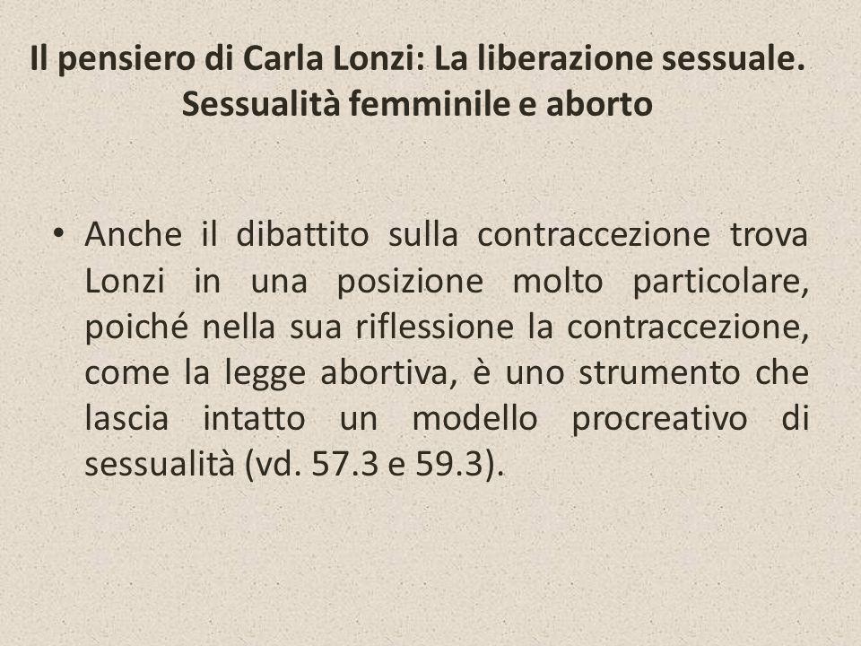 Il pensiero di Carla Lonzi: La liberazione sessuale. Sessualità femminile e aborto Anche il dibattito sulla contraccezione trova Lonzi in una posizion