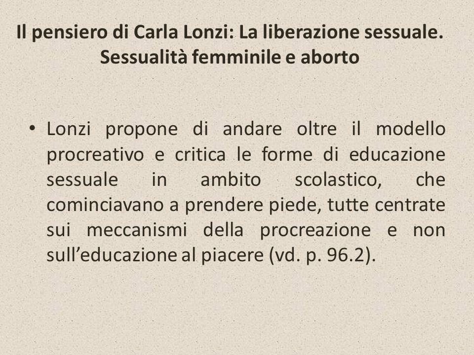 Il pensiero di Carla Lonzi: La liberazione sessuale. Sessualità femminile e aborto Lonzi propone di andare oltre il modello procreativo e critica le f