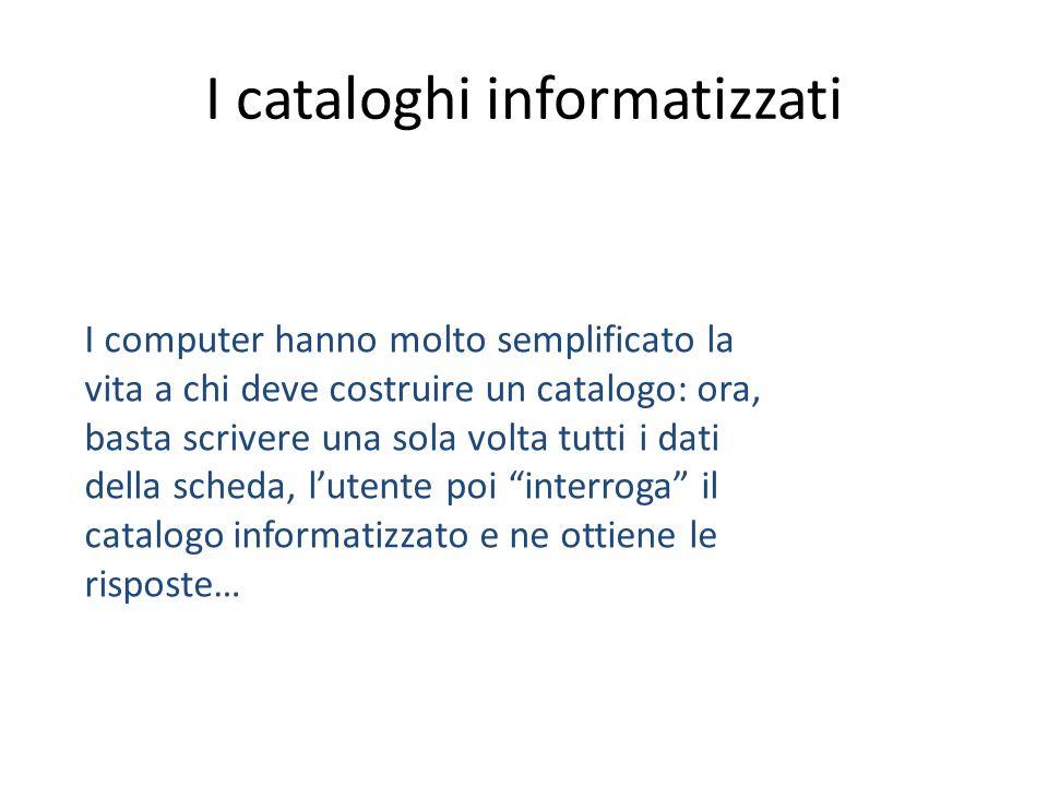 I cataloghi informatizzati I computer hanno molto semplificato la vita a chi deve costruire un catalogo: ora, basta scrivere una sola volta tutti i da