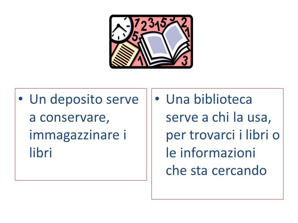 Una biblioteca serve a chi la usa, per trovarci i libri o le informazioni che sta cercando Un deposito serve a conservare, immagazzinare i libri