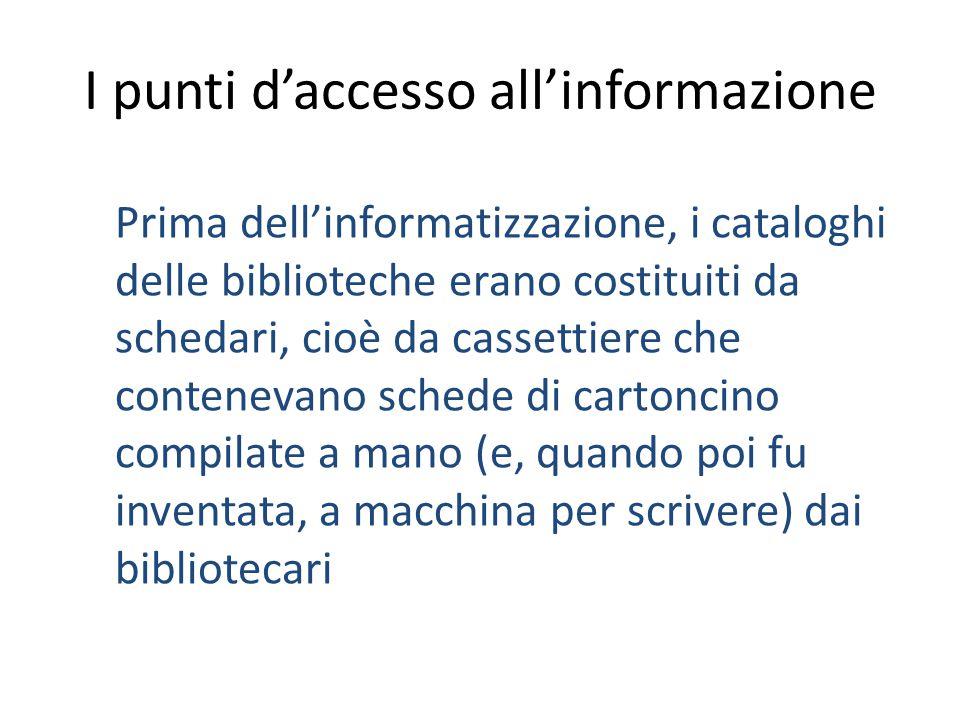 I punti d'accesso all'informazione Prima dell'informatizzazione, i cataloghi delle biblioteche erano costituiti da schedari, cioè da cassettiere che c