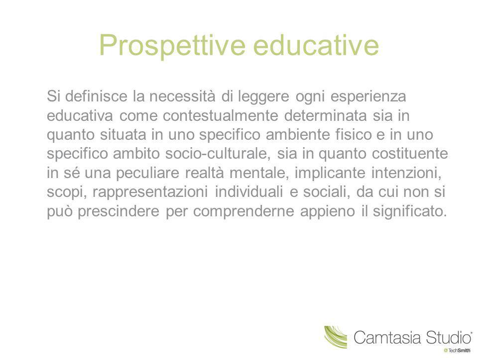 Prospettive educative Si definisce la necessità di leggere ogni esperienza educativa come contestualmente determinata sia in quanto situata in uno spe