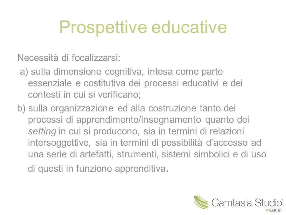 Prospettive educative Necessità di focalizzarsi: a) sulla dimensione cognitiva, intesa come parte essenziale e costitutiva dei processi educativi e de