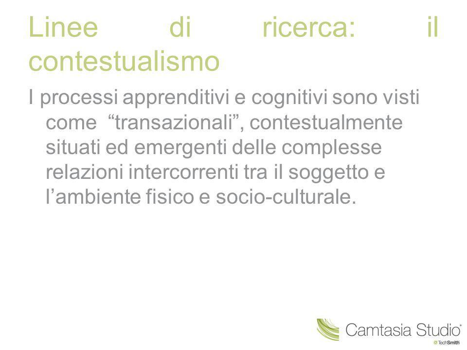 """Linee di ricerca: il contestualismo I processi apprenditivi e cognitivi sono visti come """"transazionali"""", contestualmente situati ed emergenti delle co"""
