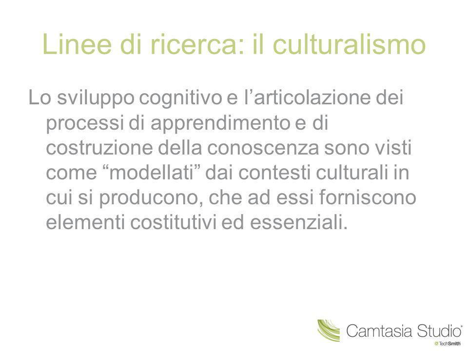 Linee di ricerca: il culturalismo Lo sviluppo cognitivo e l'articolazione dei processi di apprendimento e di costruzione della conoscenza sono visti c