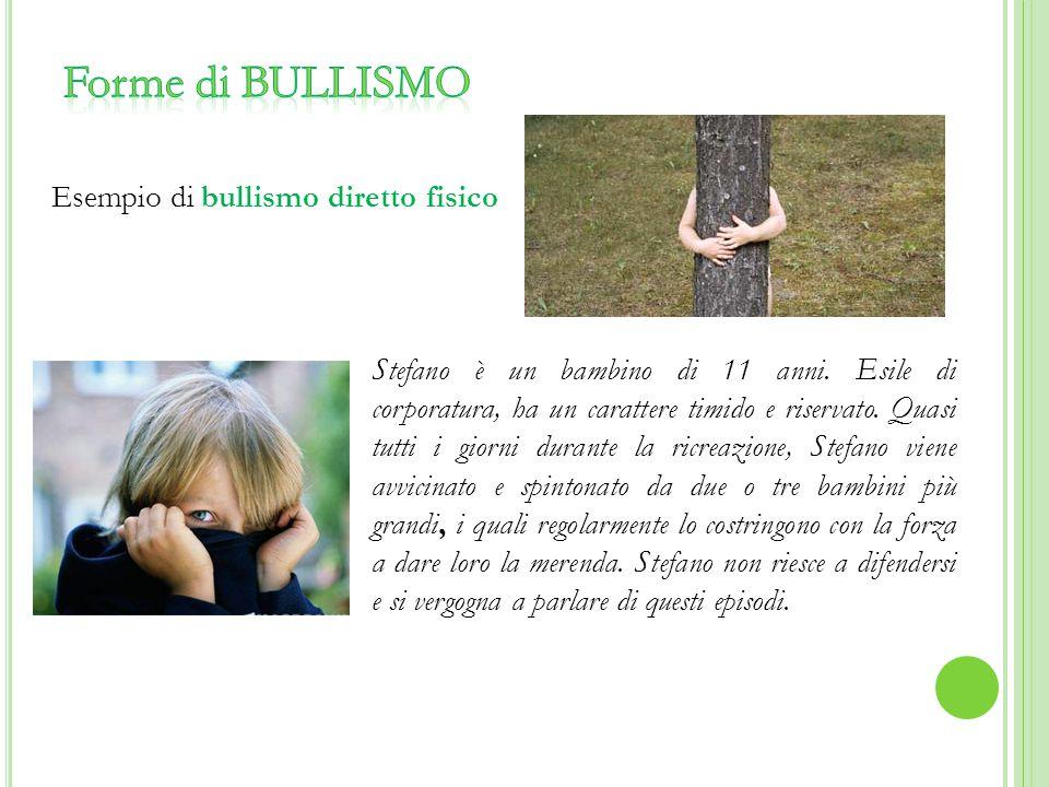 Esempio di bullismo diretto fisico Stefano è un bambino di 11 anni. Esile di corporatura, ha un carattere timido e riservato. Quasi tutti i giorni dur