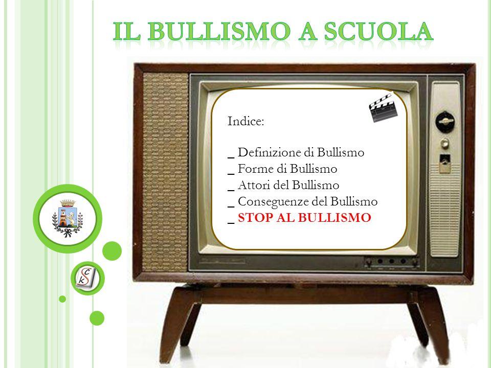 Indice: _ Definizione di Bullismo _ Forme di Bullismo _ Attori del Bullismo _ Conseguenze del Bullismo _ STOP AL BULLISMO