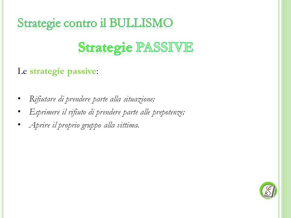 Le strategie passive: Rifiutare di prendere parte alla situazione; Esprimere il rifiuto di prendere parte alle prepotenze; Aprire il proprio gruppo al
