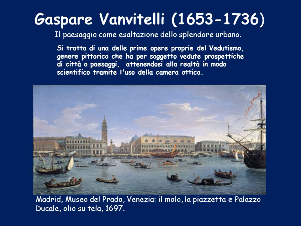 Gaspare Vanvitelli (1653-1736) Il paesaggio come esaltazione dello splendore urbano. Si tratta di una delle prime opere proprie del Vedutismo, genere