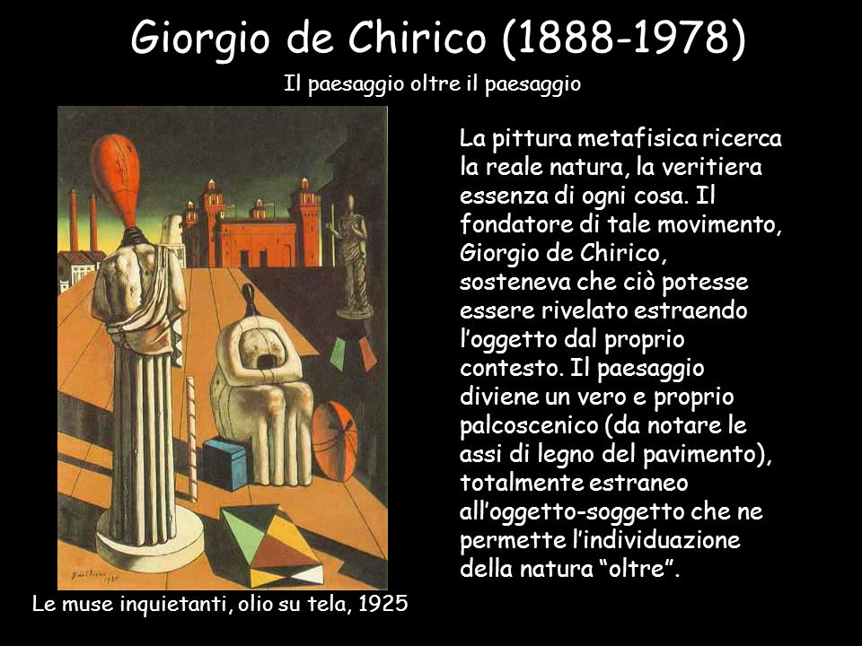 Giorgio de Chirico (1888-1978) Il paesaggio oltre il paesaggio La pittura metafisica ricerca la reale natura, la veritiera essenza di ogni cosa. Il fo