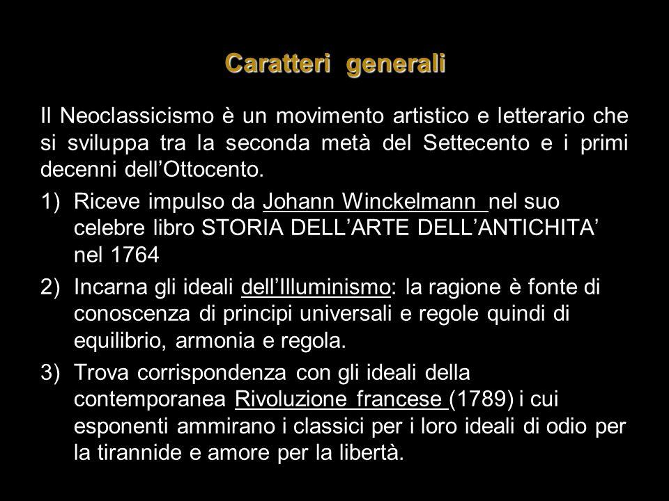 Caratteri generali Il Neoclassicismo è un movimento artistico e letterario che si sviluppa tra la seconda metà del Settecento e i primi decenni dell'O