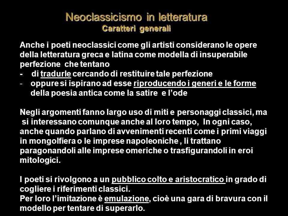 Neoclassicismo in letteratura Caratteri generali Anche i poeti neoclassici come gli artisti considerano le opere della letteratura greca e latina come