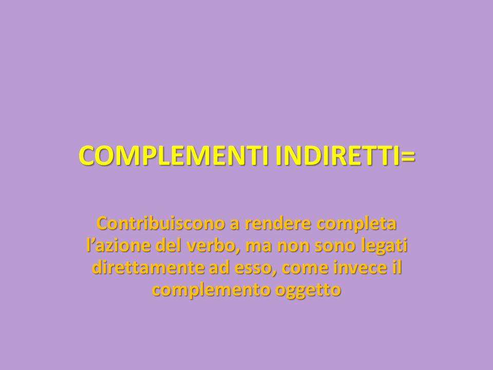 COMPLEMENTI INDIRETTI= Contribuiscono a rendere completa l'azione del verbo, ma non sono legati direttamente ad esso, come invece il complemento ogget