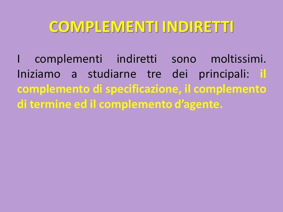 COMPLEMENTI INDIRETTI I complementi indiretti sono moltissimi. Iniziamo a studiarne tre dei principali: il complemento di specificazione, il complemen