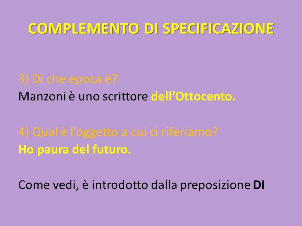 COMPLEMENTO DI SPECIFICAZIONE 3) Di che epoca è? Manzoni è uno scrittore dell'Ottocento. 4) Qual è l'oggetto a cui ci riferiamo? Ho paura del futuro.