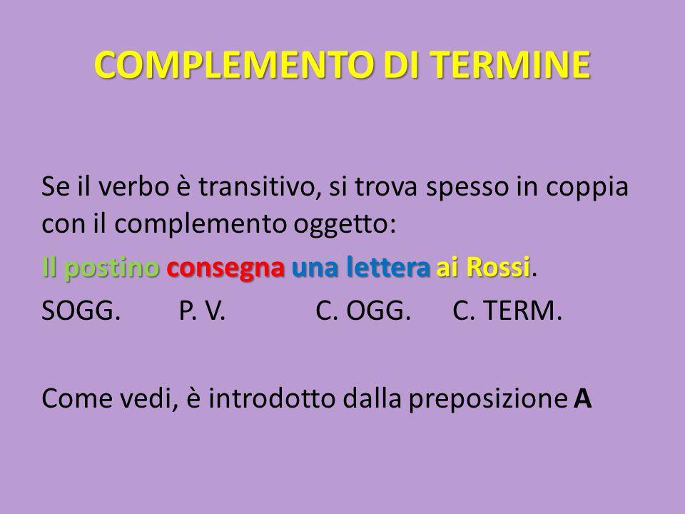COMPLEMENTO DI TERMINE Se il verbo è transitivo, si trova spesso in coppia con il complemento oggetto: Il postino consegnauna lettera ai Rossi Il post