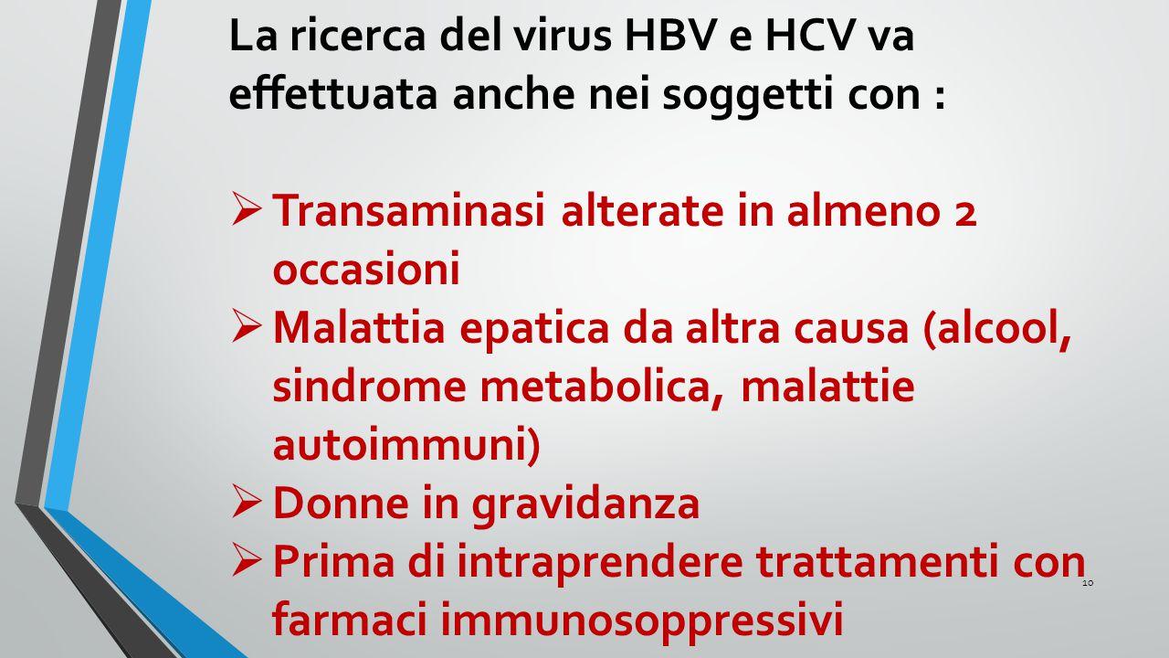 La ricerca del virus HBV e HCV va effettuata anche nei soggetti con :  Transaminasi alterate in almeno 2 occasioni  Malattia epatica da altra causa