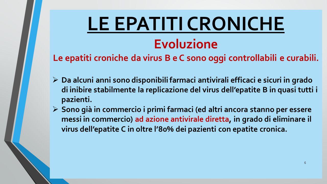 LE EPATITI CRONICHE Evoluzione Le epatiti croniche da virus B e C sono oggi controllabili e curabili.  Da alcuni anni sono disponibili farmaci antivi