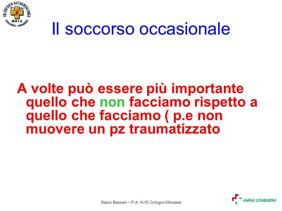 Mauro Bassani – P.A. AVIS Cologno Monzese Il soccorso occasionale A volte può essere più importante quello che non facciamo rispetto a quello che facc