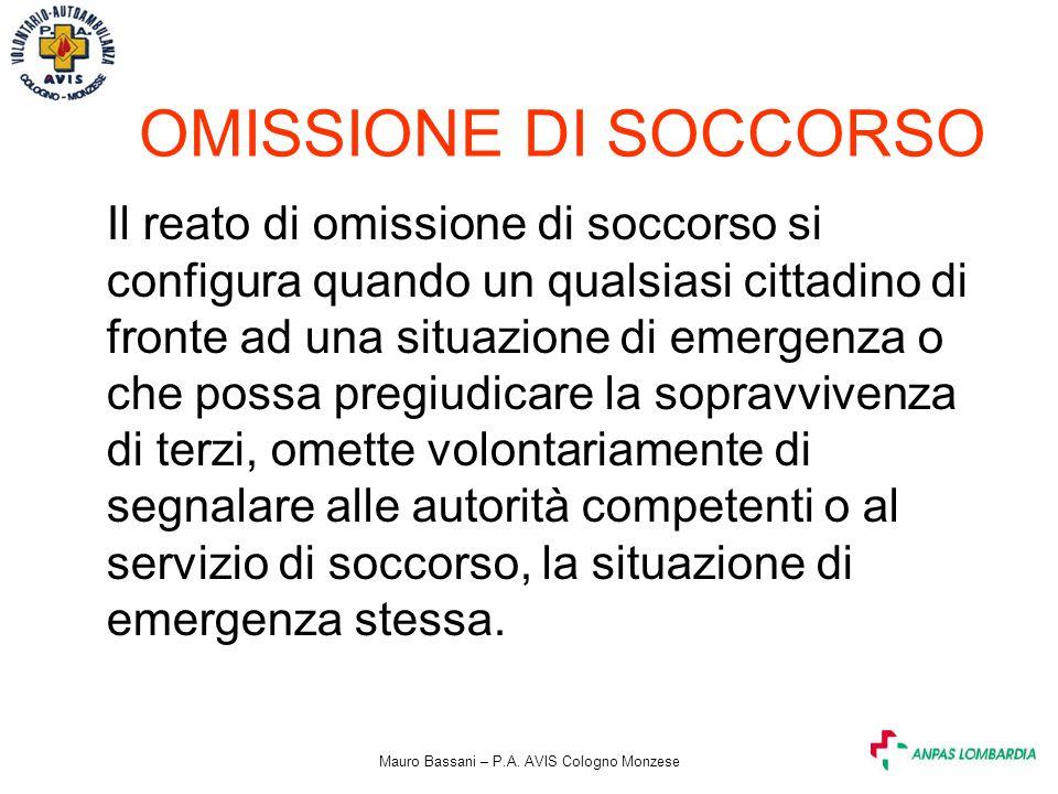 Mauro Bassani – P.A. AVIS Cologno Monzese OMISSIONE DI SOCCORSO Il reato di omissione di soccorso si configura quando un qualsiasi cittadino di fronte