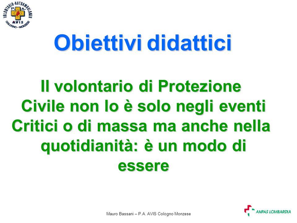Mauro Bassani – P.A. AVIS Cologno Monzese Obiettivi didattici Il volontario di Protezione Civile non lo è solo negli eventi Critici o di massa ma anch