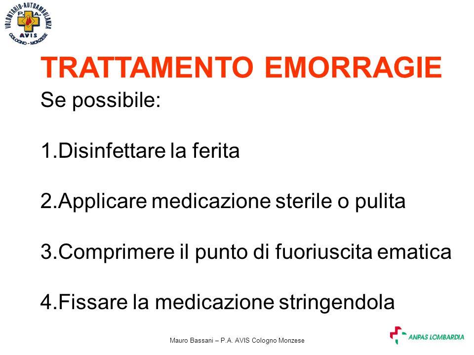 Mauro Bassani – P.A. AVIS Cologno Monzese TRATTAMENTO EMORRAGIE Se possibile: 1.Disinfettare la ferita 2.Applicare medicazione sterile o pulita 3.Comp