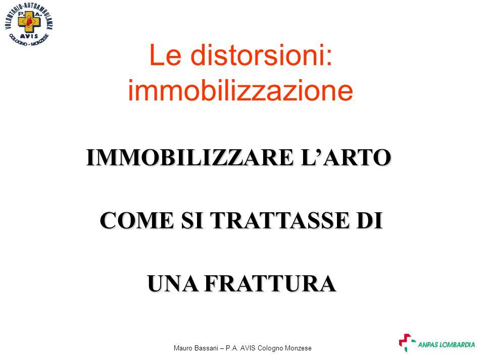 Mauro Bassani – P.A. AVIS Cologno Monzese Le distorsioni: immobilizzazione IMMOBILIZZARE L'ARTO COME SI TRATTASSE DI COME SI TRATTASSE DI UNA FRATTURA