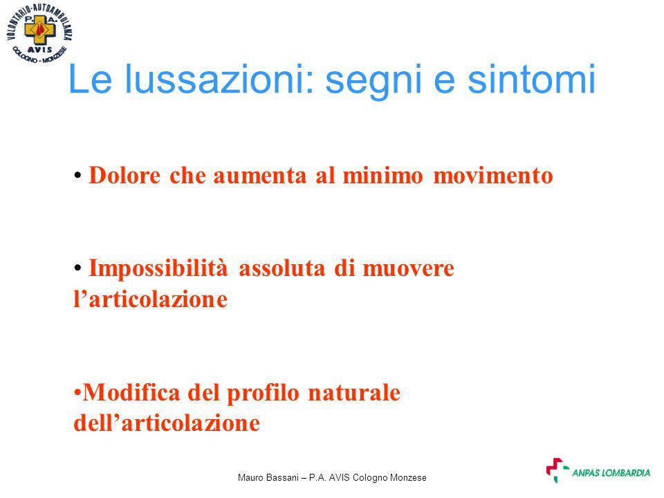 Mauro Bassani – P.A. AVIS Cologno Monzese Le lussazioni: segni e sintomi Dolore che aumenta al minimo movimento Impossibilità assoluta di muovere l'ar